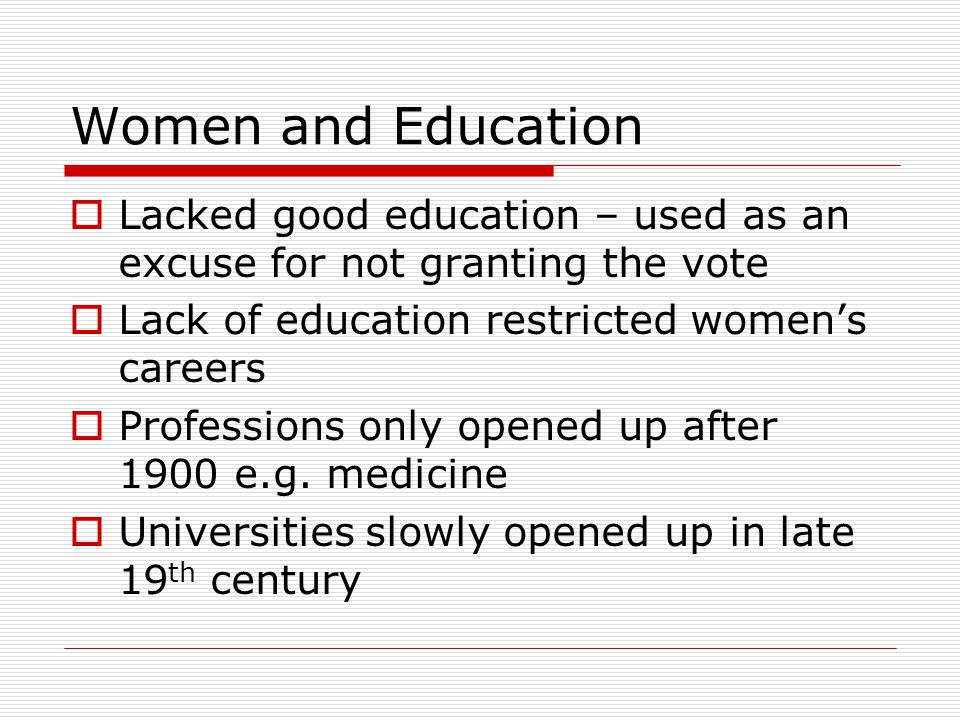 Women and Education  Lacked good education – used as an excuse for not granting the vote  Lack of education restricted women's careers  Professions