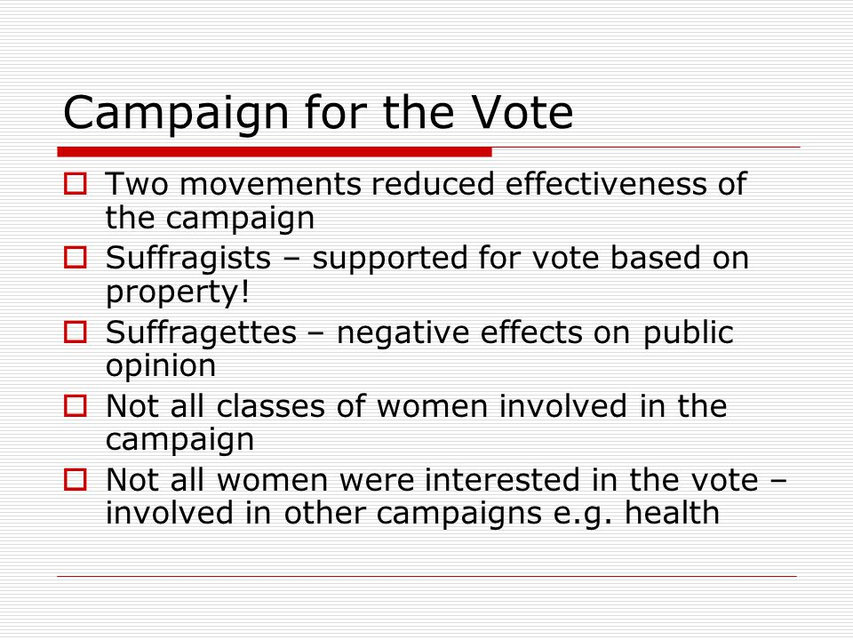 Campaign for the Vote  Two movements reduced effectiveness of the campaign  Suffragists – supported for vote based on property!  Suffragettes – neg