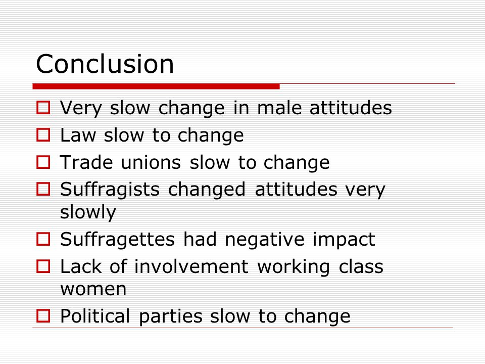 Conclusion  Very slow change in male attitudes  Law slow to change  Trade unions slow to change  Suffragists changed attitudes very slowly  Suffr