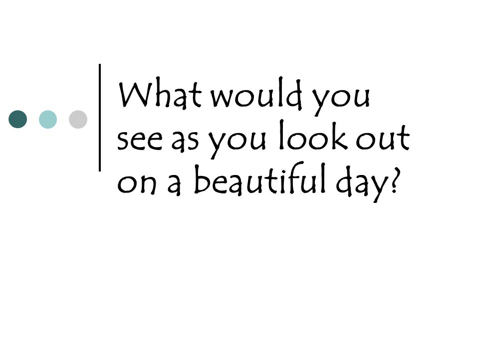 What would you see as you look out on a beautiful day?