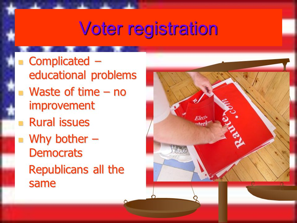 Voter registration Complicated – educational problems Complicated – educational problems Waste of time – no improvement Waste of time – no improvement Rural issues Rural issues Why bother – Democrats Why bother – Democrats Republicans all the same Republicans all the same