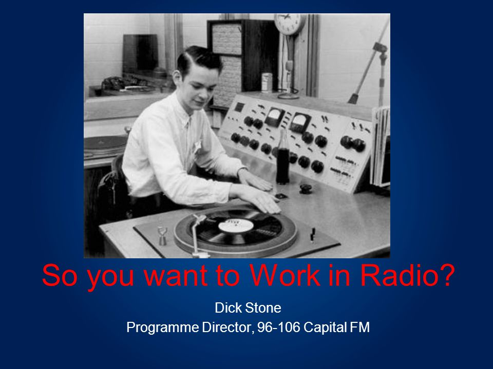 So you want to Work in Radio Dick Stone Programme Director, 96-106 Capital FM