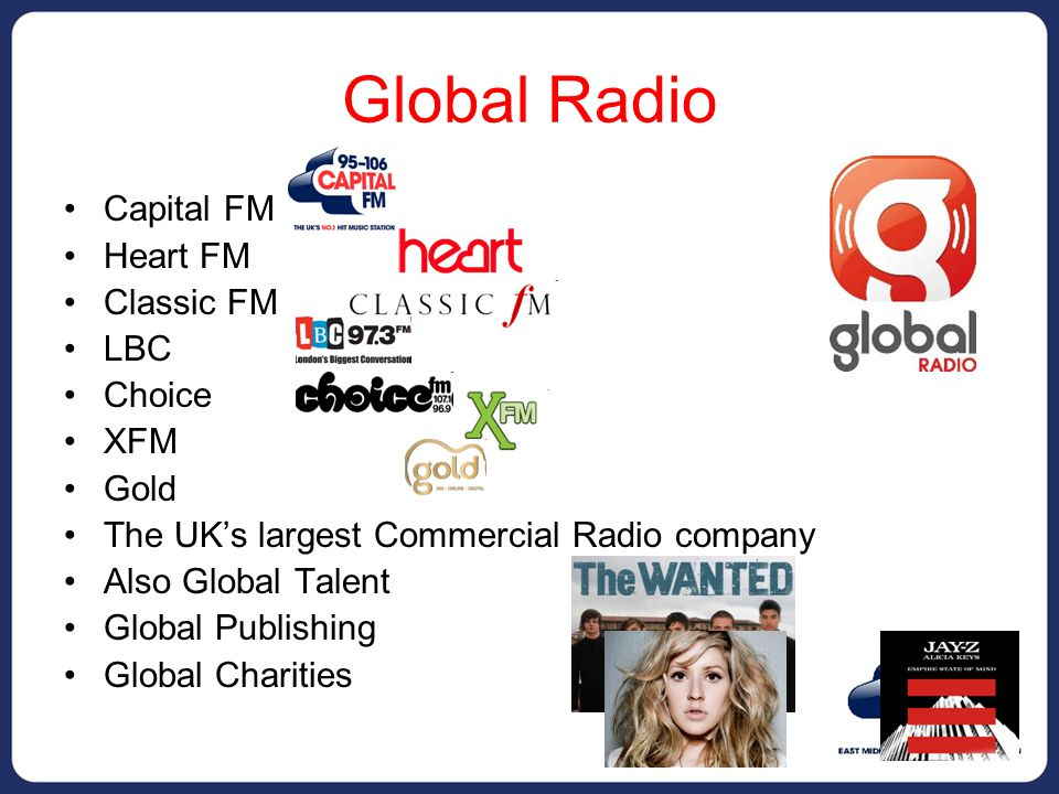 Global Radio Capital FM Heart FM Classic FM LBC Choice XFM Gold The UK's largest Commercial Radio company Also Global Talent Global Publishing Global Charities