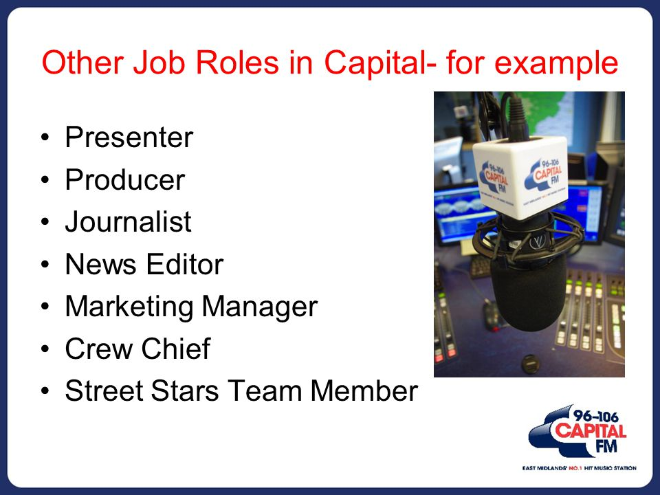 Other Job Roles in Capital- for example Presenter Producer Journalist News Editor Marketing Manager Crew Chief Street Stars Team Member