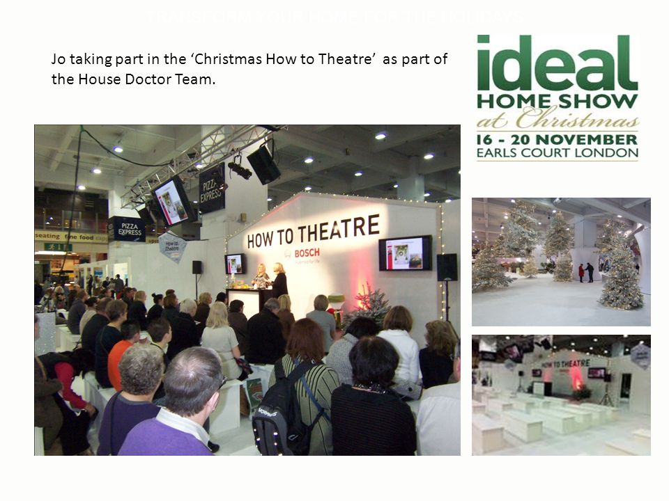 TRANSFORM YOUR HOME FOR THE HOLIDAYS Jo taking part in the 'Christmas How to Theatre' as part of the House Doctor Team.