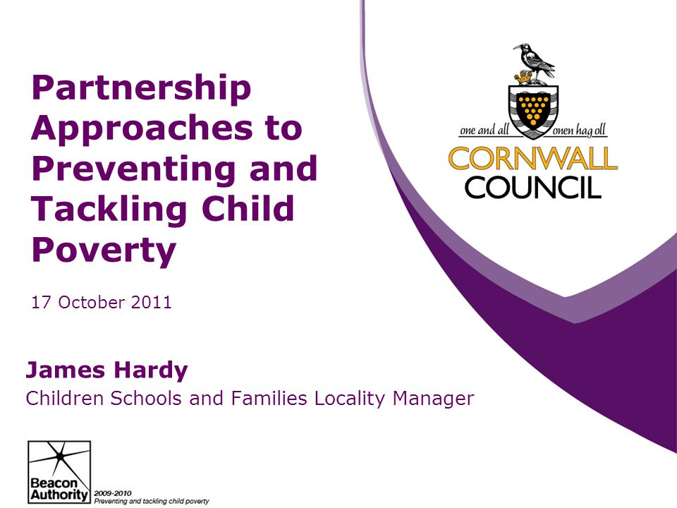 Partnership Approaches to Preventing and Tackling Child Poverty 17 October 2011 James Hardy Children Schools and Families Locality Manager