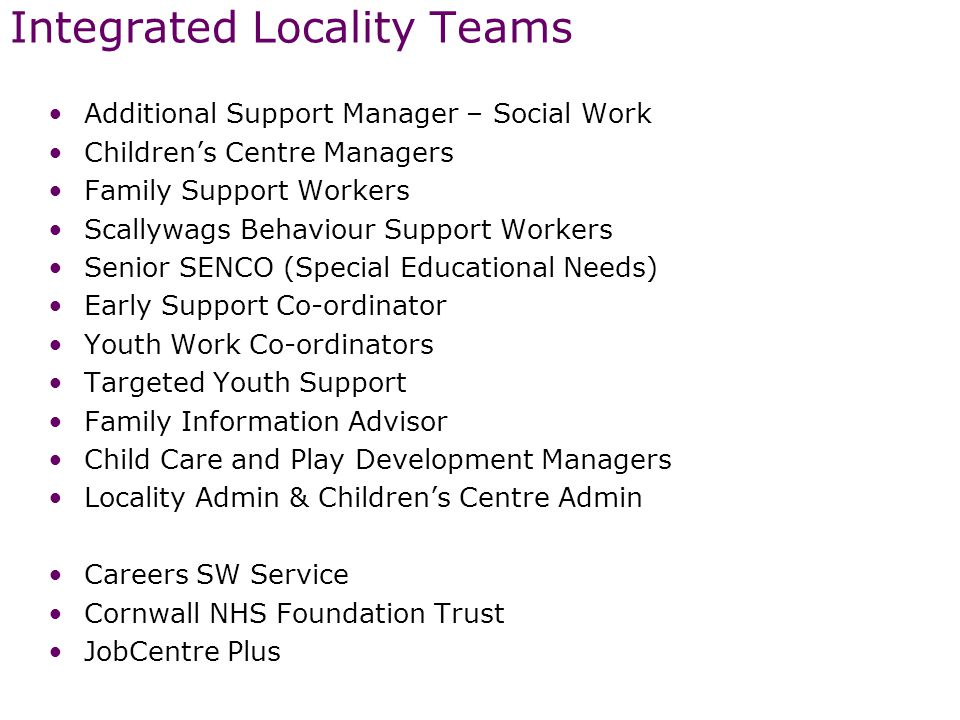 Integrated Locality Teams Additional Support Manager – Social Work Children's Centre Managers Family Support Workers Scallywags Behaviour Support Workers Senior SENCO (Special Educational Needs) Early Support Co-ordinator Youth Work Co-ordinators Targeted Youth Support Family Information Advisor Child Care and Play Development Managers Locality Admin & Children's Centre Admin Careers SW Service Cornwall NHS Foundation Trust JobCentre Plus