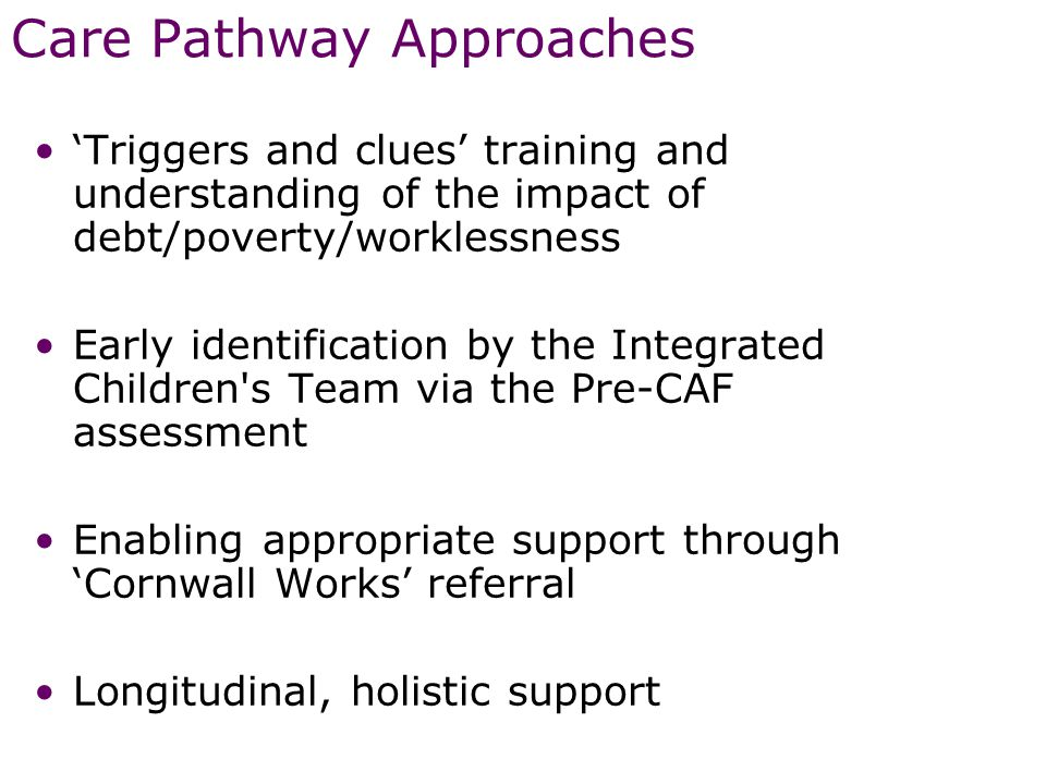 Care Pathway Approaches 'Triggers and clues' training and understanding of the impact of debt/poverty/worklessness Early identification by the Integrated Children s Team via the Pre-CAF assessment Enabling appropriate support through 'Cornwall Works' referral Longitudinal, holistic support