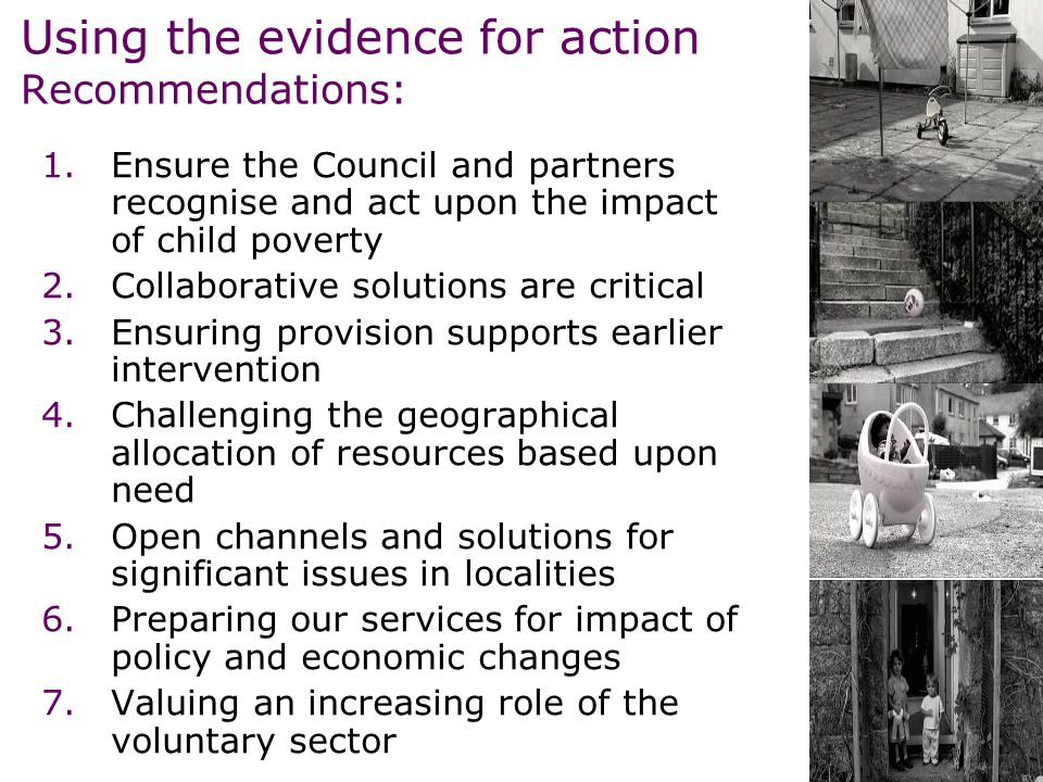Using the evidence for action Recommendations: 1.Ensure the Council and partners recognise and act upon the impact of child poverty 2.Collaborative solutions are critical 3.Ensuring provision supports earlier intervention 4.Challenging the geographical allocation of resources based upon need 5.Open channels and solutions for significant issues in localities 6.Preparing our services for impact of policy and economic changes 7.Valuing an increasing role of the voluntary sector