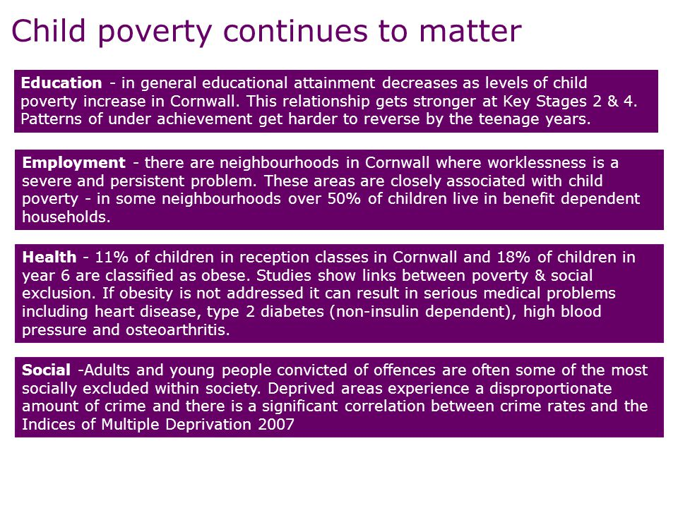 Responses to child poverty need to be undertaken in the collective context of child, family, home & community LIFE CHANCES Education Childcare Health Youth Supporting families PLACE & LOCAL DELIVERY Housing Localism Transport Communities EMPLOYMENT & SKILLS Adult skills JCP Support Employment policies—flexible working etc FINANCIAL SUPPORT Welfare Reform WTC, CTC, Housing benefit take up Poverty in childhood does not translate into poor outcomes More families are in work that pays & have the support they need to progress Financial support is responsive to families' situations Child's environment support them to thrive