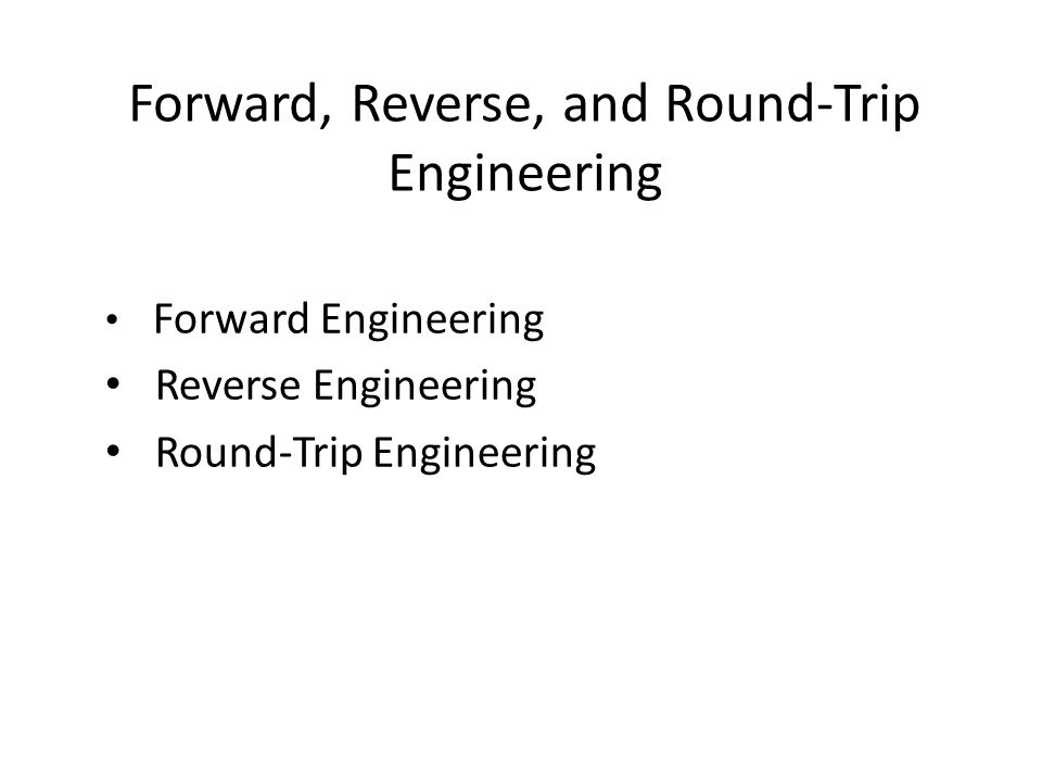 Forward, Reverse, and Round-Trip Engineering Forward Engineering Reverse Engineering Round-Trip Engineering