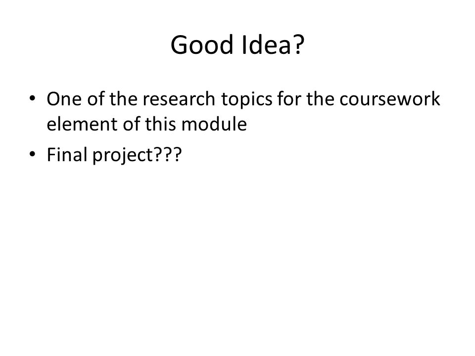 Good Idea One of the research topics for the coursework element of this module Final project