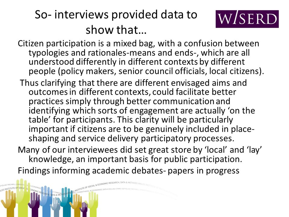 So- interviews provided data to show that… Citizen participation is a mixed bag, with a confusion between typologies and rationales-means and ends-, which are all understood differently in different contexts by different people (policy makers, senior council officials, local citizens).