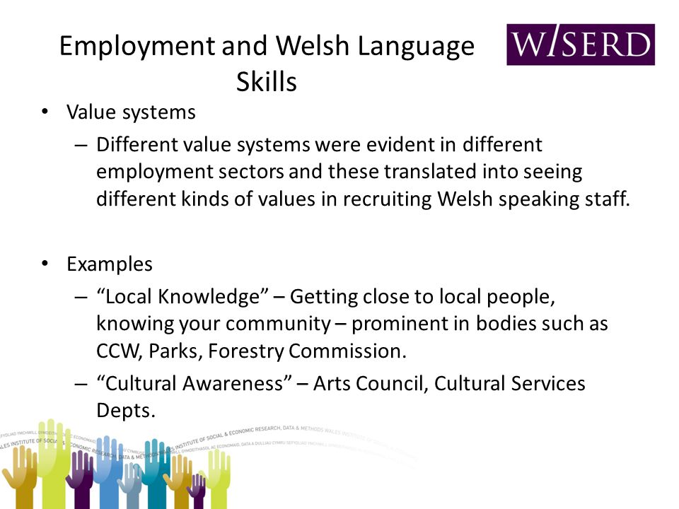 Employment and Welsh Language Skills Value systems – Different value systems were evident in different employment sectors and these translated into seeing different kinds of values in recruiting Welsh speaking staff.