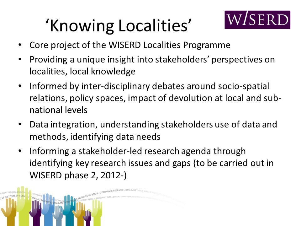 'Knowing Localities' Core project of the WISERD Localities Programme Providing a unique insight into stakeholders' perspectives on localities, local knowledge Informed by inter-disciplinary debates around socio-spatial relations, policy spaces, impact of devolution at local and sub- national levels Data integration, understanding stakeholders use of data and methods, identifying data needs Informing a stakeholder-led research agenda through identifying key research issues and gaps (to be carried out in WISERD phase 2, 2012-)