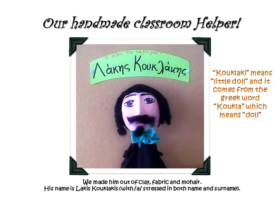 Our handmade classroom Helper! We made him out of clay, fabric and mohair. His name is Lakis Kouklakis (with /a/ stressed in both name and surname).