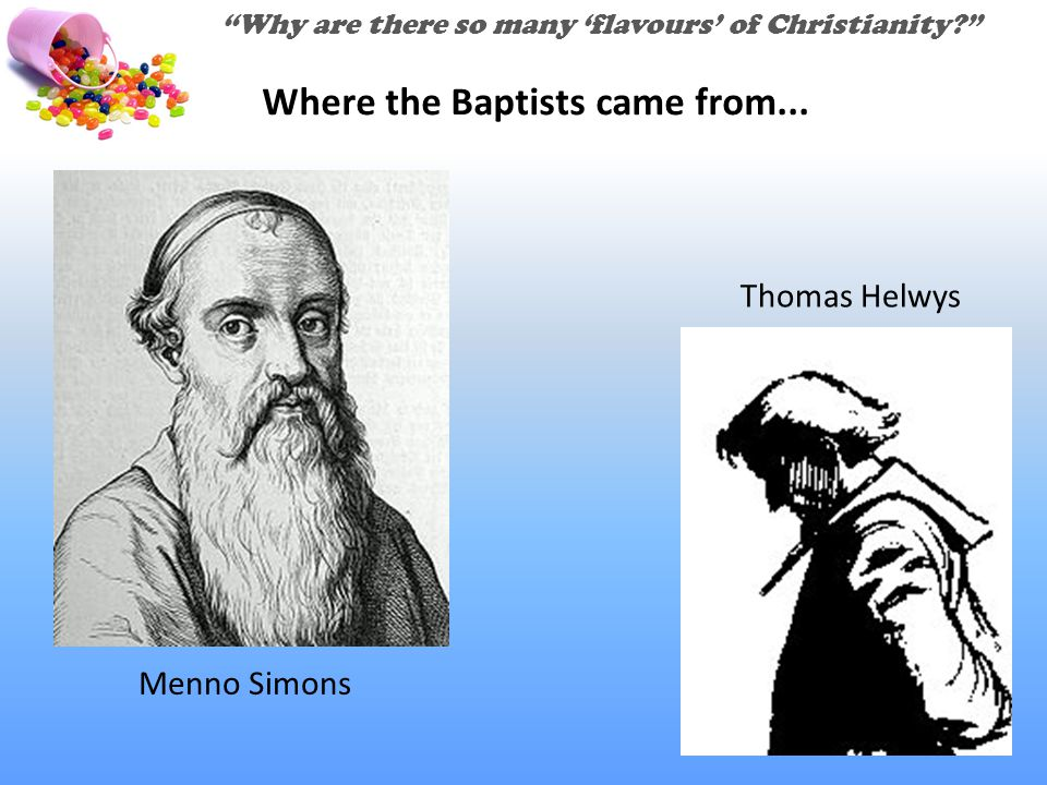 """Why are there so many 'flavours' of Christianity?"" Menno Simons Thomas Helwys Where the Baptists came from..."