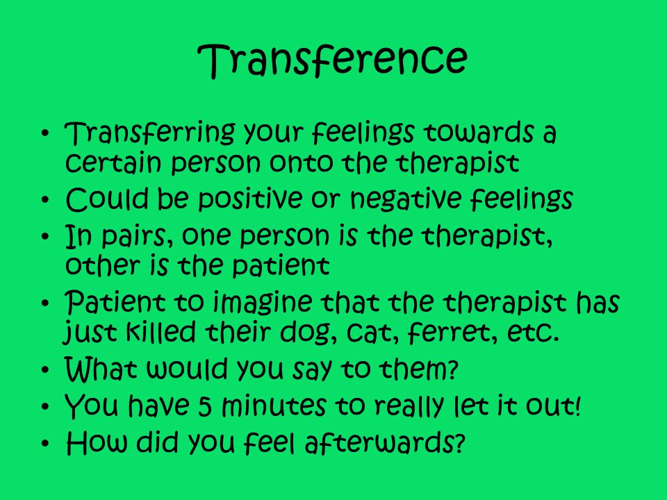 Transference Transferring your feelings towards a certain person onto the therapist Could be positive or negative feelings In pairs, one person is the