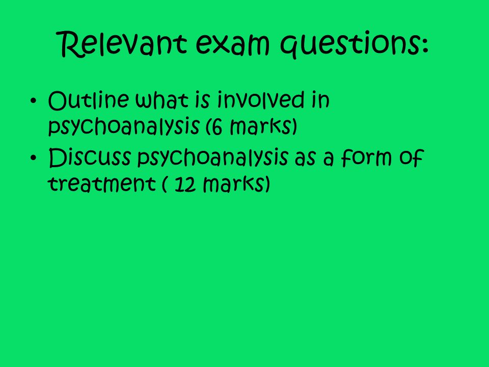 Relevant exam questions: Outline what is involved in psychoanalysis (6 marks) Discuss psychoanalysis as a form of treatment ( 12 marks)