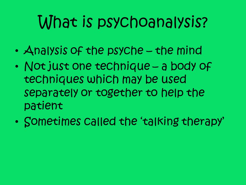 What is psychoanalysis? Analysis of the psyche – the mind Not just one technique – a body of techniques which may be used separately or together to he