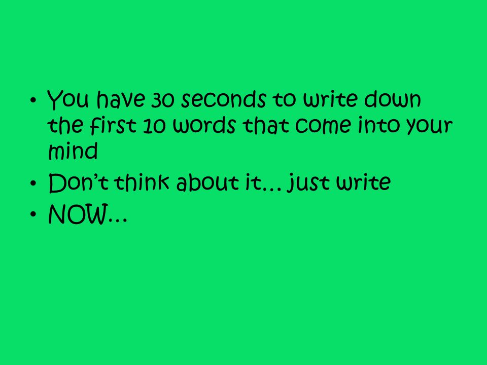 You have 30 seconds to write down the first 10 words that come into your mind Don't think about it… just write NOW…