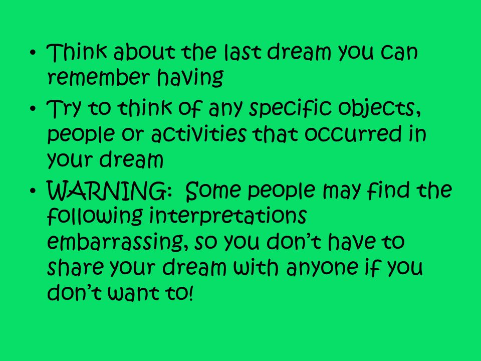 Think about the last dream you can remember having Try to think of any specific objects, people or activities that occurred in your dream WARNING: Som