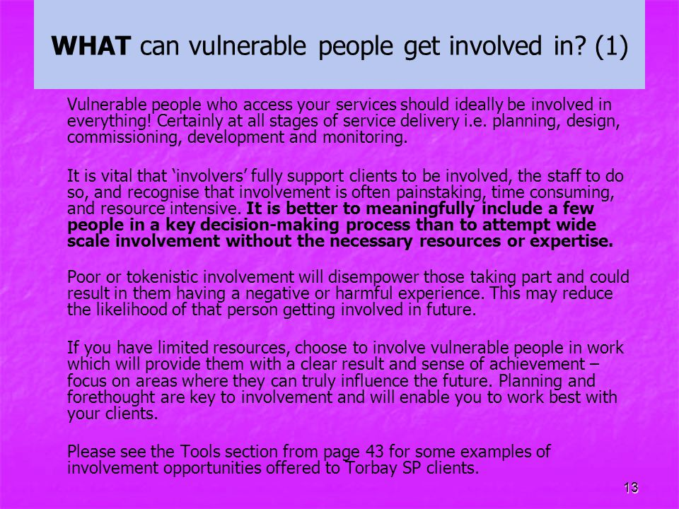 13 WHAT can vulnerable people get involved in? (1) Vulnerable people who access your services should ideally be involved in everything! Certainly at a