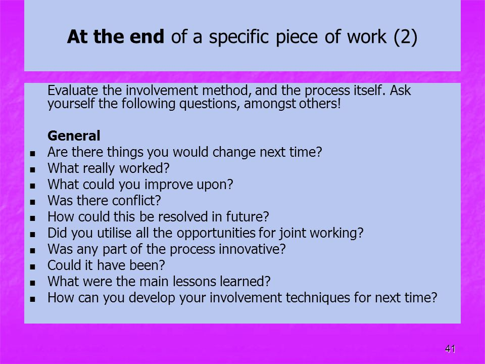 41 At the end of a specific piece of work (2) Evaluate the involvement method, and the process itself. Ask yourself the following questions, amongst o