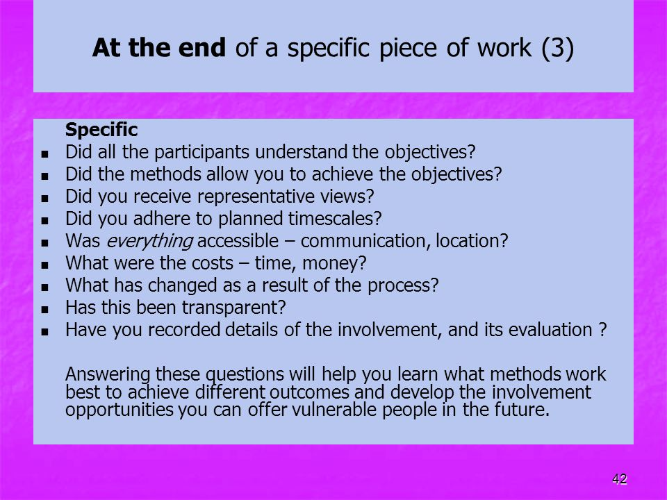 42 At the end of a specific piece of work (3) Specific Did all the participants understand the objectives? Did the methods allow you to achieve the ob