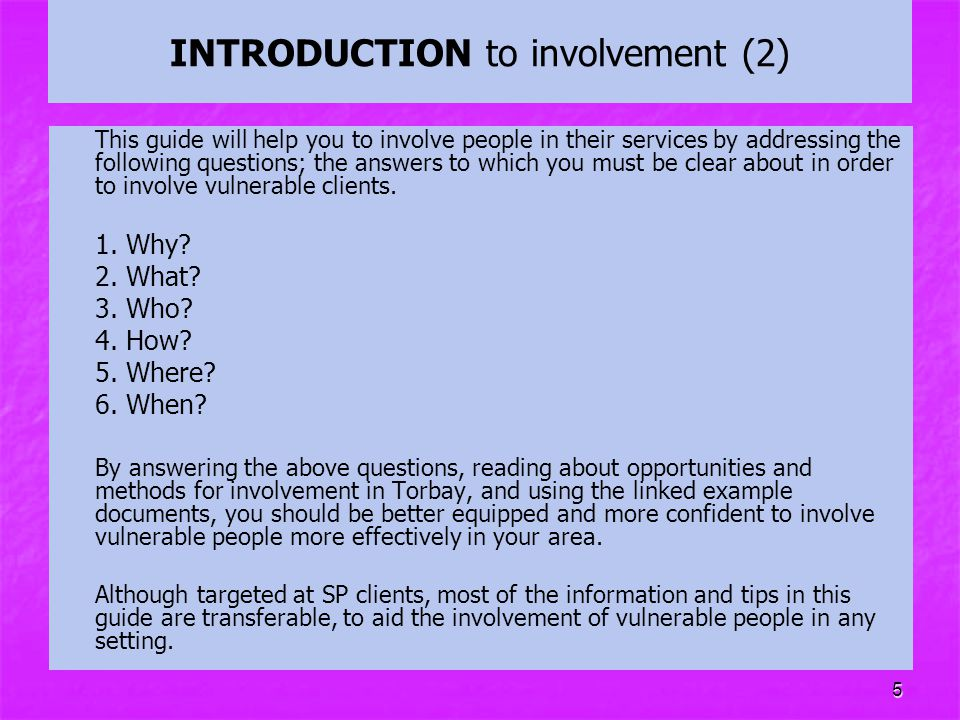 5 INTRODUCTION to involvement (2) This guide will help you to involve people in their services by addressing the following questions; the answers to w