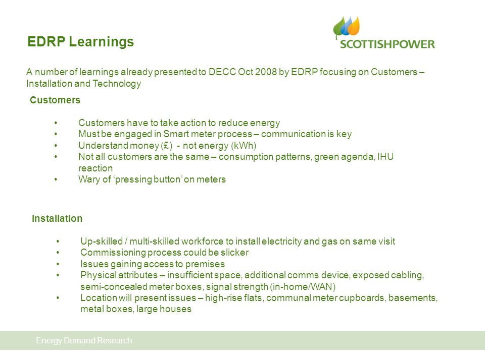 Energy Demand Research EDRP Learnings A number of learnings already presented to DECC Oct 2008 by EDRP focusing on Customers – Installation and Technology Customers Customers have to take action to reduce energy Must be engaged in Smart meter process – communication is key Understand money (£) - not energy (kWh) Not all customers are the same – consumption patterns, green agenda, IHU reaction Wary of 'pressing button' on meters Installation Up-skilled / multi-skilled workforce to install electricity and gas on same visit Commissioning process could be slicker Issues gaining access to premises Physical attributes – insufficient space, additional comms device, exposed cabling, semi-concealed meter boxes, signal strength (in-home/WAN) Location will present issues – high-rise flats, communal meter cupboards, basements, metal boxes, large houses