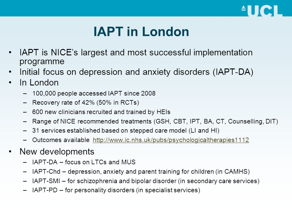 IAPT in London IAPT is NICE's largest and most successful implementation programme Initial focus on depression and anxiety disorders (IAPT-DA) In London –100,000 people accessed IAPT since 2008 –Recovery rate of 42% (50% in RCTs) –600 new clinicians recruited and trained by HEIs –Range of NICE recommended treatments (GSH, CBT, IPT, BA, CT, Counselling, DIT) –31 services established based on stepped care model (LI and HI) –Outcomes available http://www.ic.nhs.uk/pubs/psychologicaltherapies1112http://www.ic.nhs.uk/pubs/psychologicaltherapies1112 New developments –IAPT-DA – focus on LTCs and MUS –IAPT-Chd – depression, anxiety and parent training for children (in CAMHS) –IAPT-SMI – for schizophrenia and bipolar disorder (in secondary care services) –IAPT-PD – for personality disorders (in specialist services)