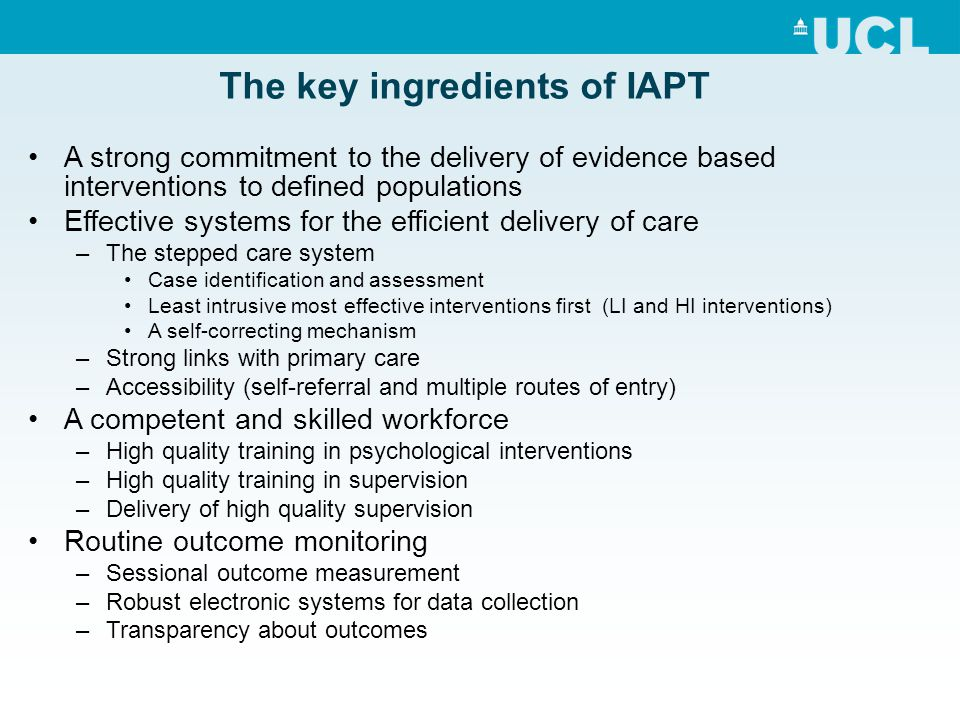 The key ingredients of IAPT A strong commitment to the delivery of evidence based interventions to defined populations Effective systems for the effic