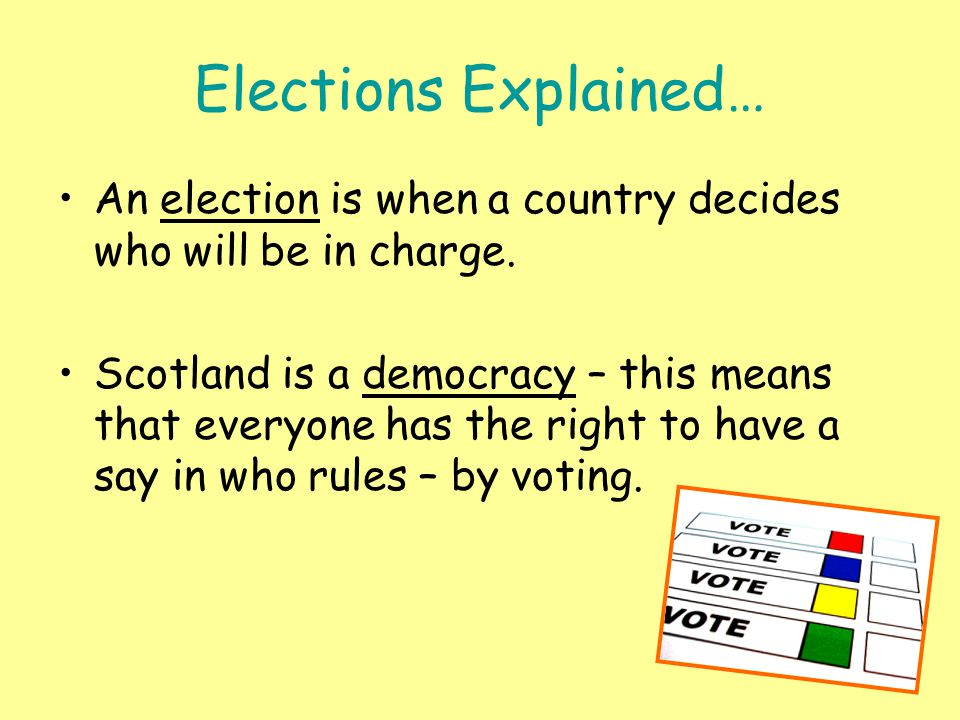 Elections Explained… An election is when a country decides who will be in charge.
