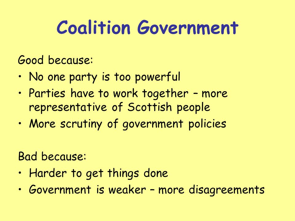 Coalition Government Good because: No one party is too powerful Parties have to work together – more representative of Scottish people More scrutiny o