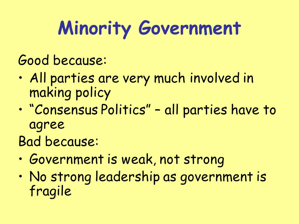 Minority Government Good because: All parties are very much involved in making policy Consensus Politics – all parties have to agree Bad because: Government is weak, not strong No strong leadership as government is fragile