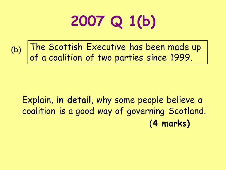 2007 Q 1(b) Explain, in detail, why some people believe a coalition is a good way of governing Scotland. (4 marks) The Scottish Executive has been mad