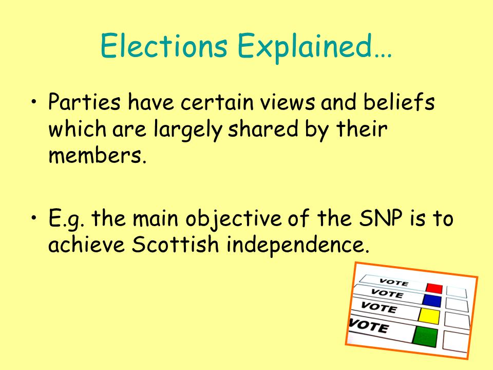 Elections Explained… Parties have certain views and beliefs which are largely shared by their members. E.g. the main objective of the SNP is to achiev