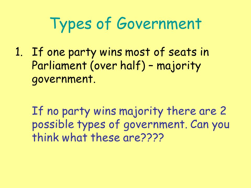 Types of Government 1.If one party wins most of seats in Parliament (over half) – majority government. If no party wins majority there are 2 possible