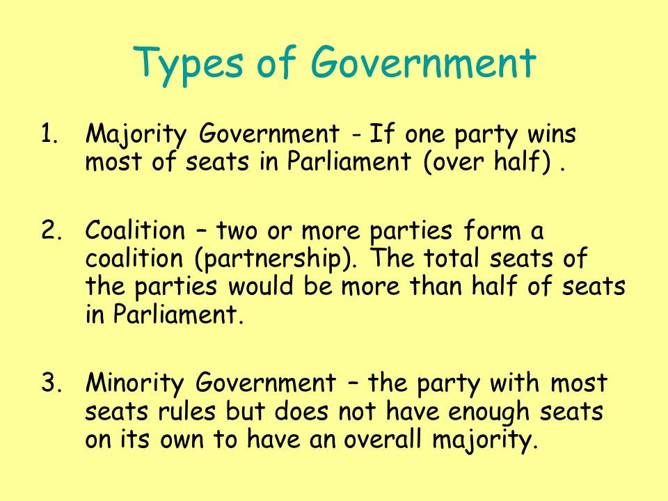 Types of Government 1.Majority Government - If one party wins most of seats in Parliament (over half).