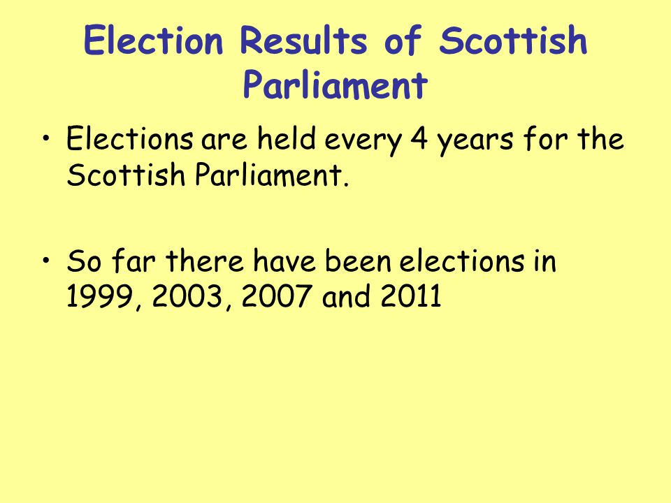 Election Results of Scottish Parliament Elections are held every 4 years for the Scottish Parliament. So far there have been elections in 1999, 2003,