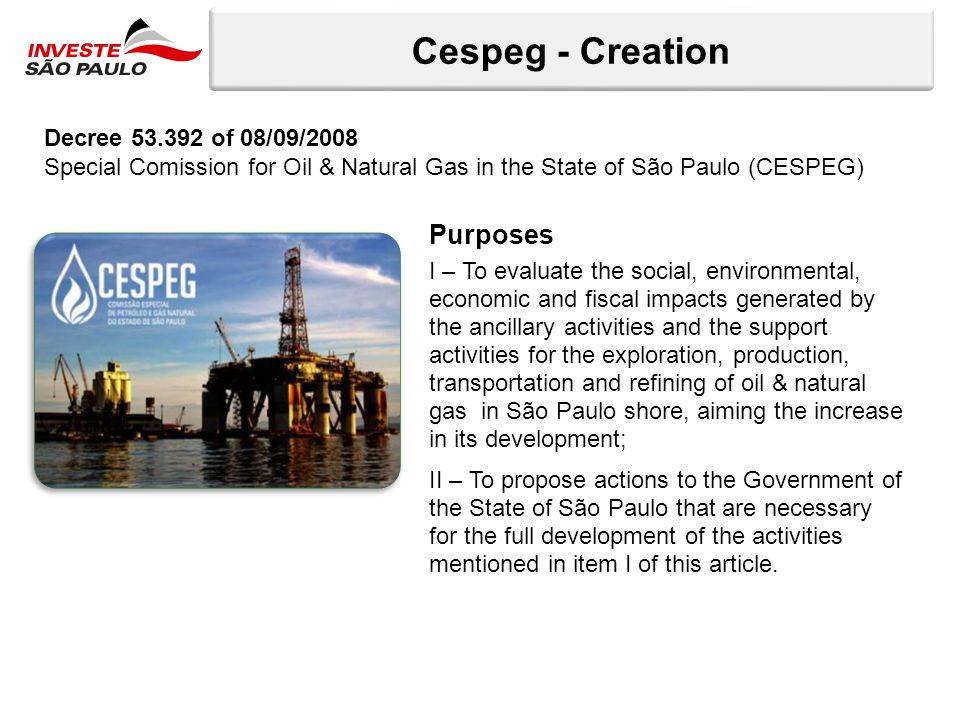 Cespeg - Creation Purposes I – To evaluate the social, environmental, economic and fiscal impacts generated by the ancillary activities and the support activities for the exploration, production, transportation and refining of oil & natural gas in São Paulo shore, aiming the increase in its development; II – To propose actions to the Government of the State of São Paulo that are necessary for the full development of the activities mentioned in item I of this article.