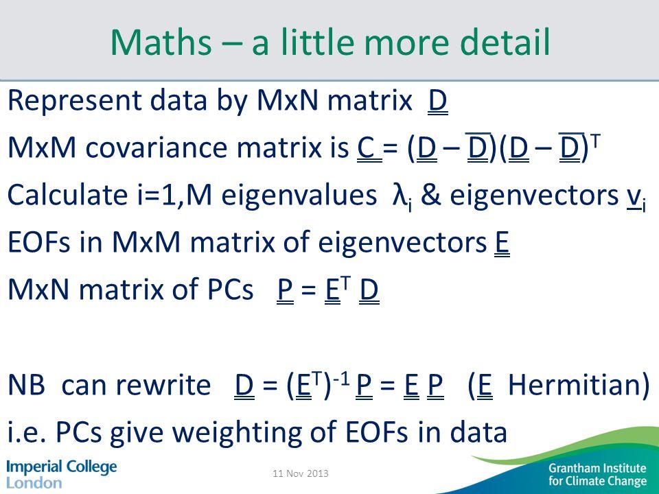 Maths – a little more detail Represent data by MxN matrix D MxM covariance matrix is C = (D – D)(D – D) T Calculate i=1,M eigenvalues λ i & eigenvectors v i EOFs in MxM matrix of eigenvectors E MxN matrix of PCs P = E T D NB can rewrite D = (E T ) -1 P = E P (E Hermitian) i.e.
