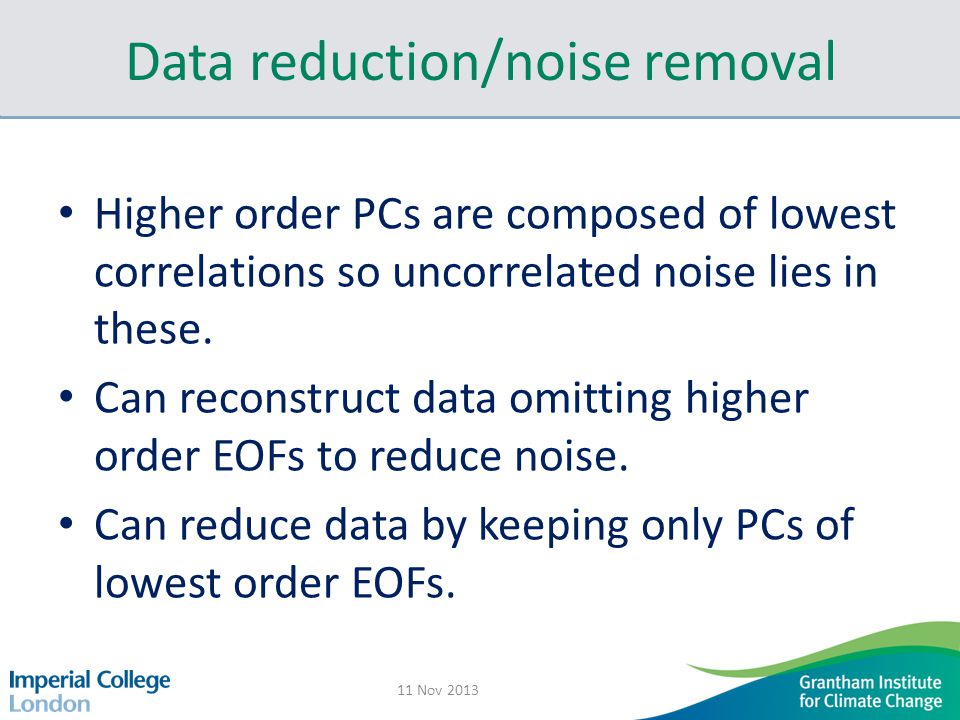 Data reduction/noise removal Higher order PCs are composed of lowest correlations so uncorrelated noise lies in these.