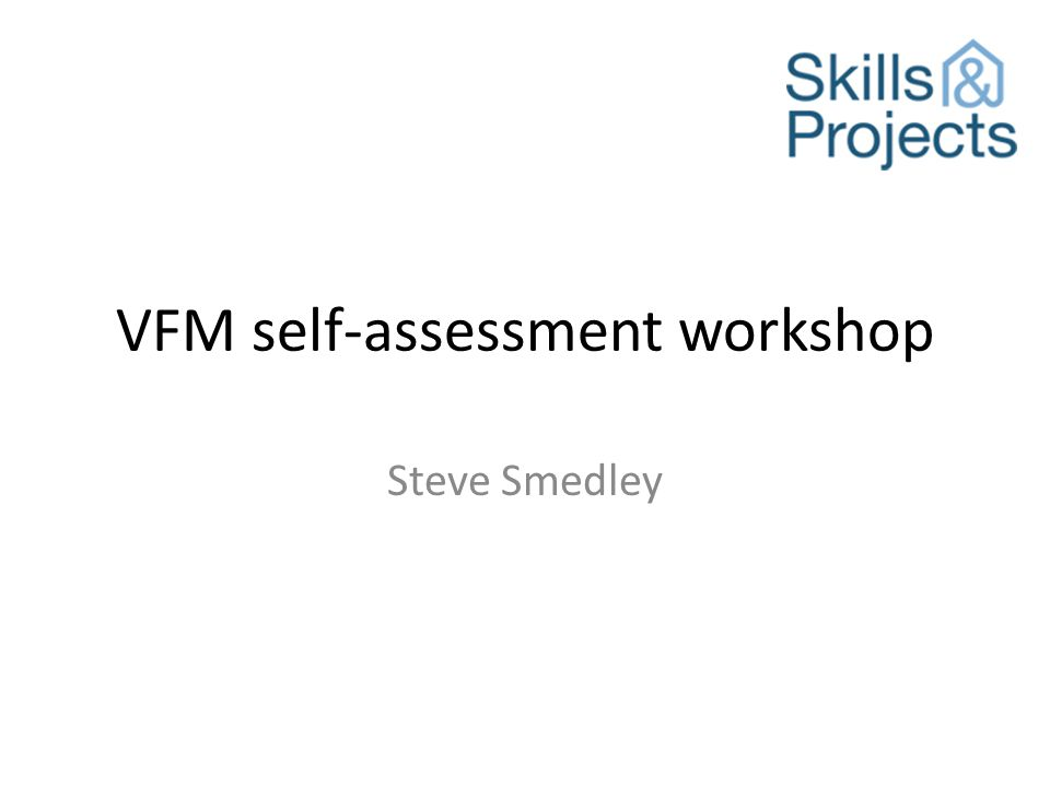 Approaches The HouseMark/S&P definition of VFM in context of purpose & objectives strategic approach to VFM and use of resources arrangements to deliver VFM – performance management and governance what has been achieved plans for next year board assurance on the VFM self-assessment The Compliant background – ie HCA requirement what VFM means to us & how seriously we take it in terms of strategy & delivery (ref standard) return on assets absolute & comparative costs past & future VFM gains Some take a KLOE approach distil standards' principles assess –v- criteria The Corporate definition of VFM in context of purpose & objectives corporate objective #1 aim arrangements to ensure delivery achievements plans corporate objective #2 ditto etc overall judgement