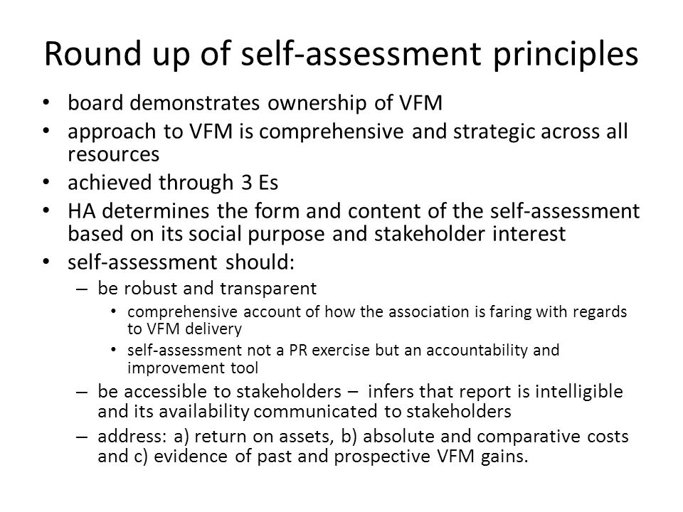 Round up of self-assessment principles board demonstrates ownership of VFM approach to VFM is comprehensive and strategic across all resources achieved through 3 Es HA determines the form and content of the self-assessment based on its social purpose and stakeholder interest self-assessment should: – be robust and transparent comprehensive account of how the association is faring with regards to VFM delivery self-assessment not a PR exercise but an accountability and improvement tool – be accessible to stakeholders – infers that report is intelligible and its availability communicated to stakeholders – address: a) return on assets, b) absolute and comparative costs and c) evidence of past and prospective VFM gains.