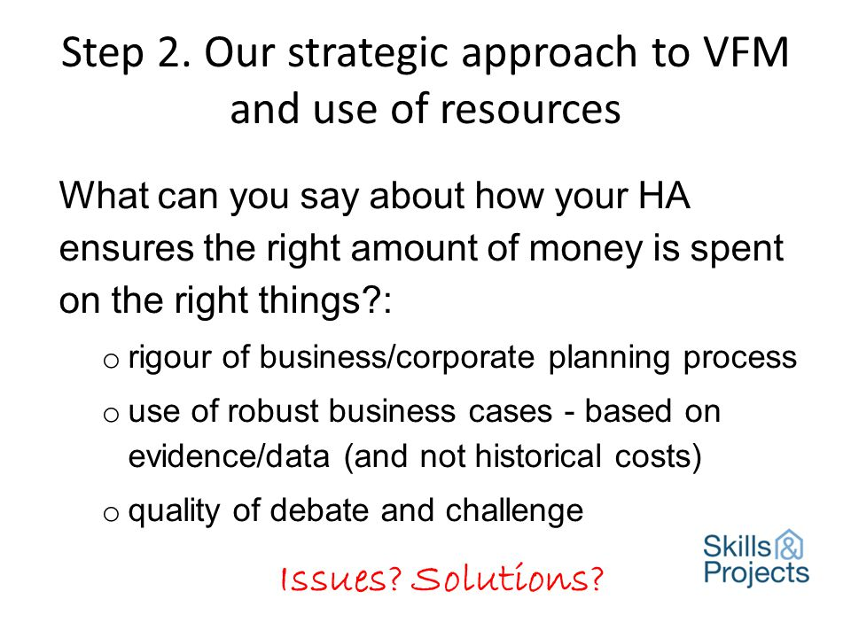 Step 2. Our strategic approach to VFM and use of resources What can you say about how your HA ensures the right amount of money is spent on the right