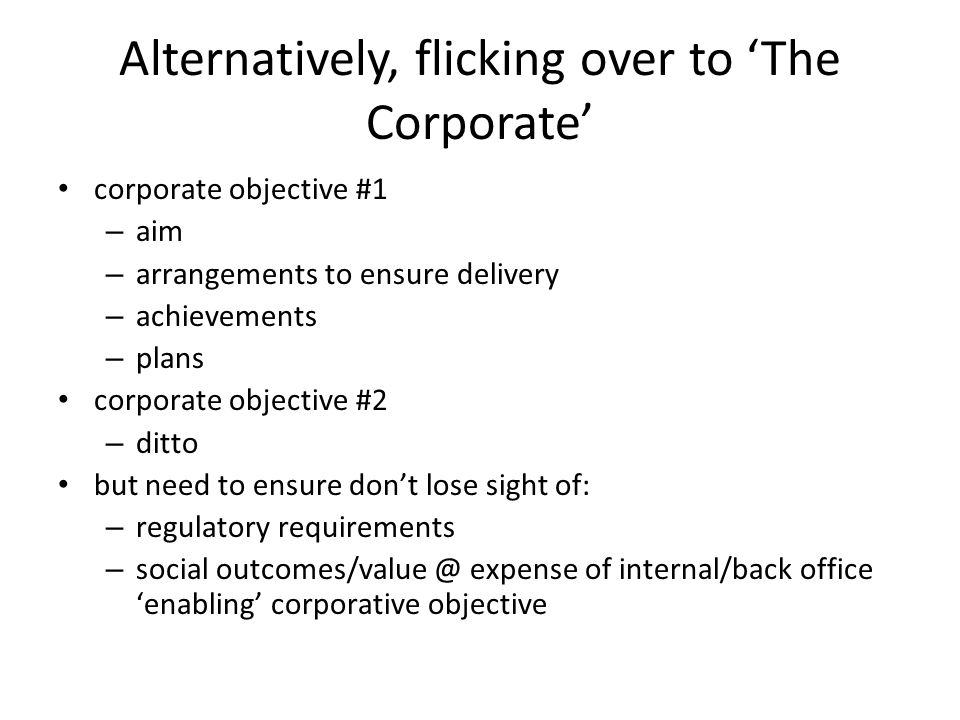 Alternatively, flicking over to 'The Corporate' corporate objective #1 – aim – arrangements to ensure delivery – achievements – plans corporate objective #2 – ditto but need to ensure don't lose sight of: – regulatory requirements – social outcomes/value @ expense of internal/back office 'enabling' corporative objective
