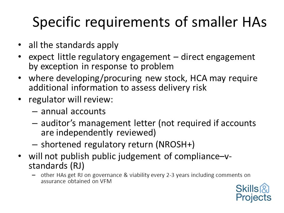 Specific requirements of smaller HAs all the standards apply expect little regulatory engagement – direct engagement by exception in response to problem where developing/procuring new stock, HCA may require additional information to assess delivery risk regulator will review: – annual accounts – auditor's management letter (not required if accounts are independently reviewed) – shortened regulatory return (NROSH+) will not publish public judgement of compliance–v- standards (RJ) – other HAs get RJ on governance & viability every 2-3 years including comments on assurance obtained on VFM