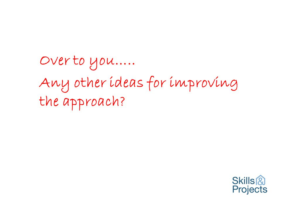 Over to you….. Any other ideas for improving the approach